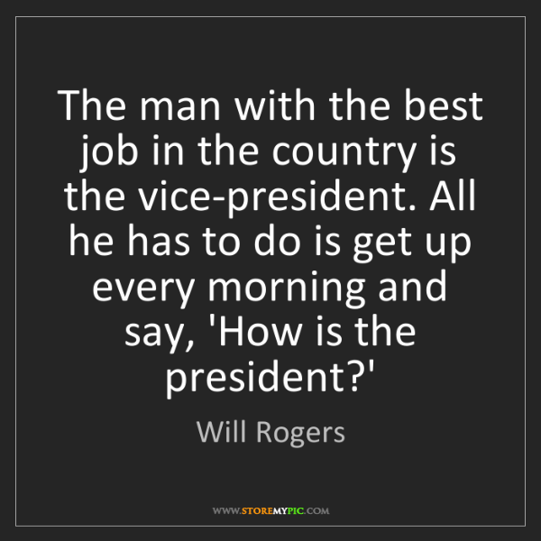 Will Rogers: The man with the best job in the country is the vice-president....