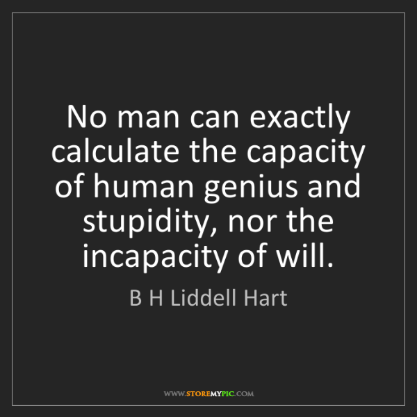 B H Liddell Hart: No man can exactly calculate the capacity of human genius...