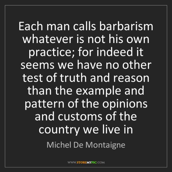 Michel De Montaigne: Each man calls barbarism whatever is not his own practice;...