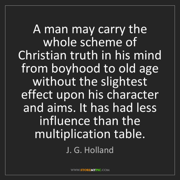 J. G. Holland: A man may carry the whole scheme of Christian truth in...