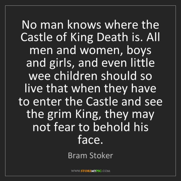 Bram Stoker: No man knows where the Castle of King Death is. All men...