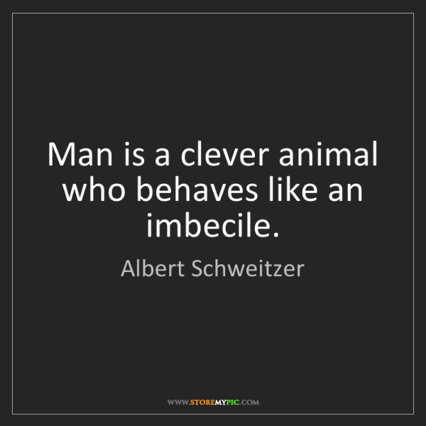 Albert Schweitzer: Man is a clever animal who behaves like an imbecile.