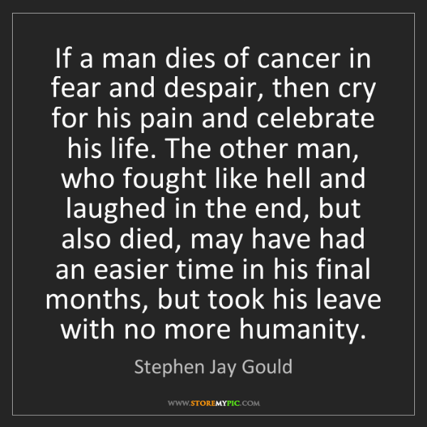 Stephen Jay Gould: If a man dies of cancer in fear and despair, then cry...