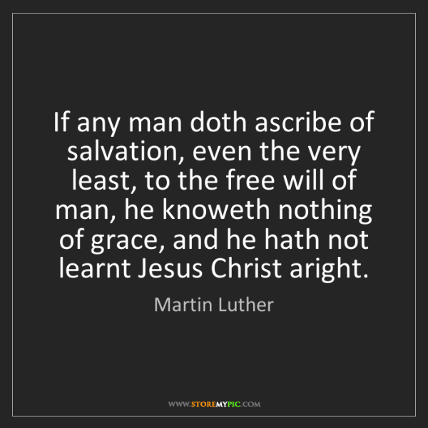 Martin Luther: If any man doth ascribe of salvation, even the very least,...
