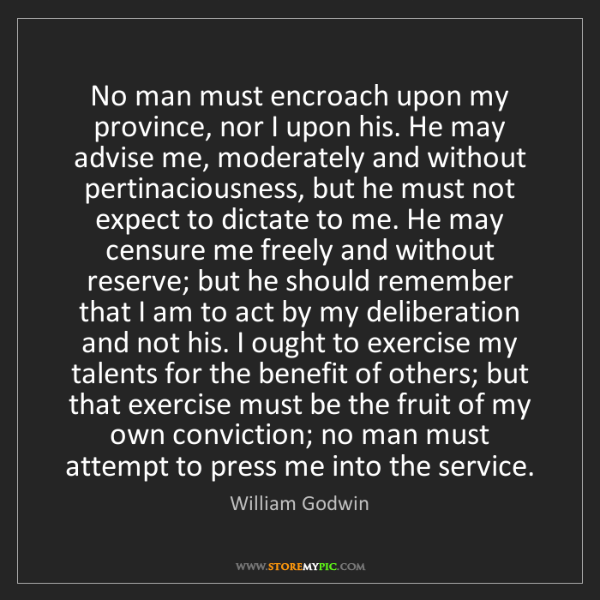 William Godwin: No man must encroach upon my province, nor I upon his....