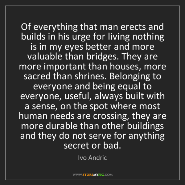 Ivo Andric: Of everything that man erects and builds in his urge...