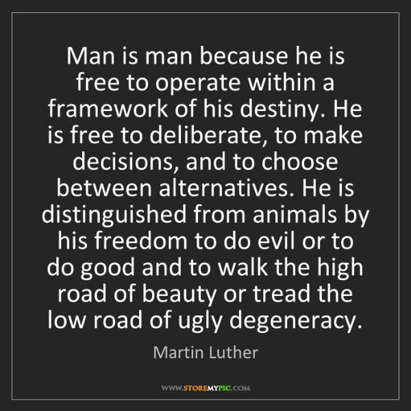 Martin Luther: Man is man because he is free to operate within a framework...