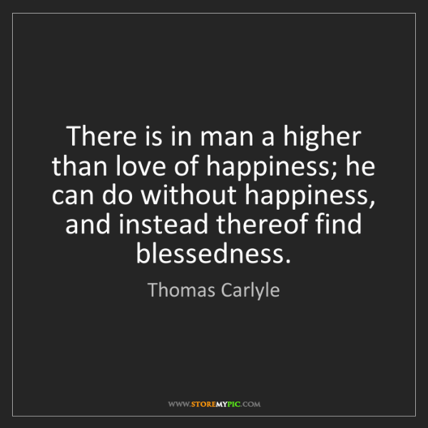 Thomas Carlyle: There is in man a higher than love of happiness; he can...