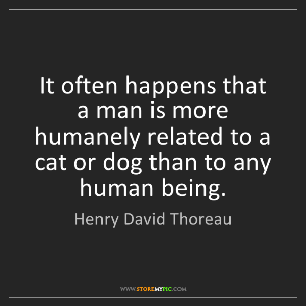 Henry David Thoreau: It often happens that a man is more humanely related...