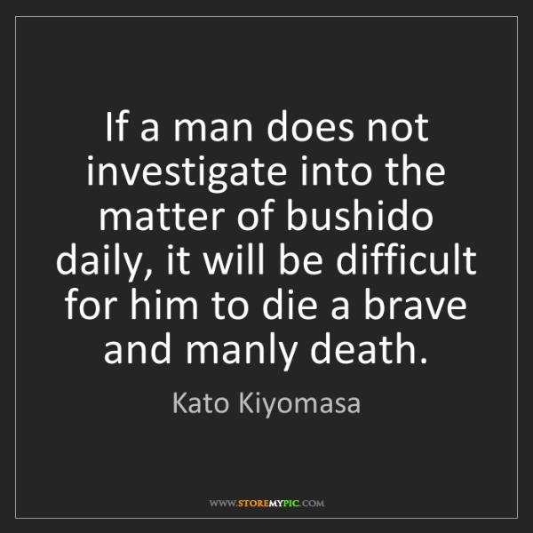 Kato Kiyomasa: If a man does not investigate into the matter of bushido...