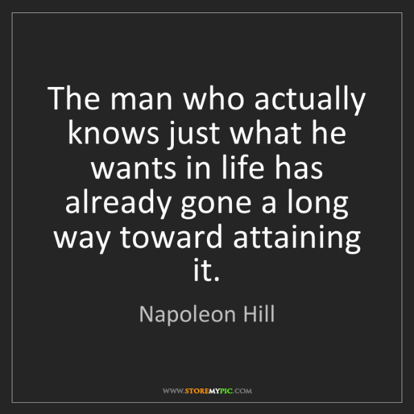 Napoleon Hill: The man who actually knows just what he wants in life...