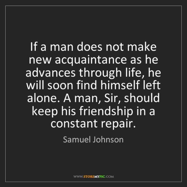 Samuel Johnson: If a man does not make new acquaintance as he advances...