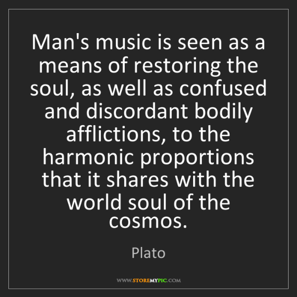 Plato: Man's music is seen as a means of restoring the soul,...