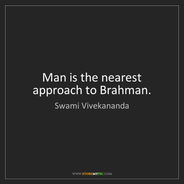 Swami Vivekananda: Man is the nearest approach to Brahman.