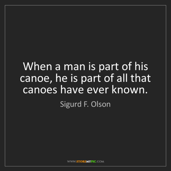 Sigurd F. Olson: When a man is part of his canoe, he is part of all that...