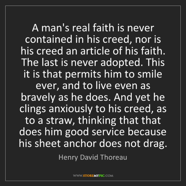 Henry David Thoreau: A man's real faith is never contained in his creed, nor...