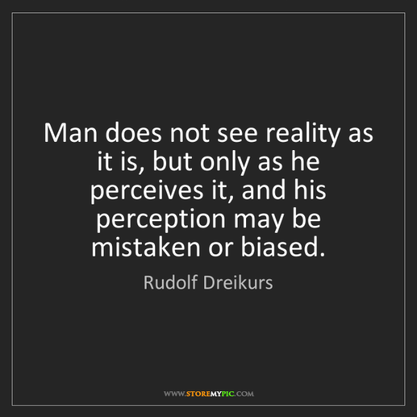 Rudolf Dreikurs: Man does not see reality as it is, but only as he perceives...