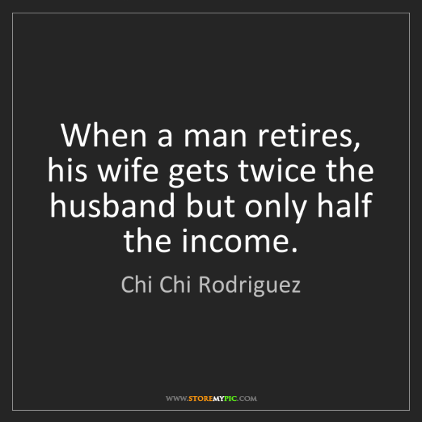 Chi Chi Rodriguez: When a man retires, his wife gets twice the husband but...