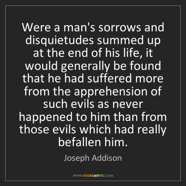 Joseph Addison: Were a man's sorrows and disquietudes summed up at the...