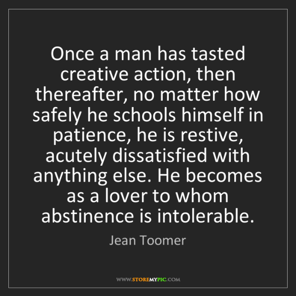 Jean Toomer: Once a man has tasted creative action, then thereafter,...