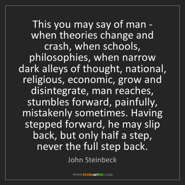John Steinbeck: This you may say of man - when theories change and crash,...