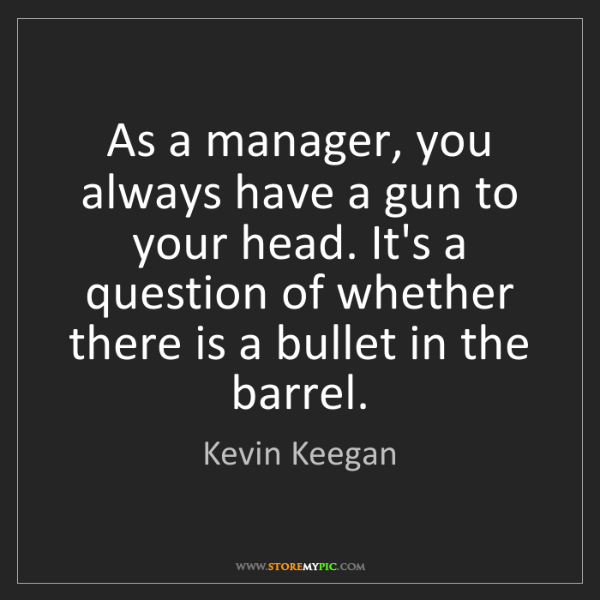 Kevin Keegan: As a manager, you always have a gun to your head. It's...