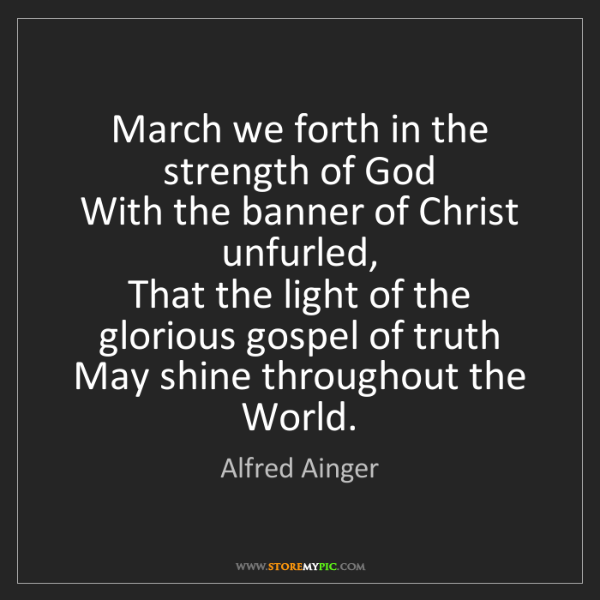 Alfred Ainger: March we forth in the strength of God   With the banner...