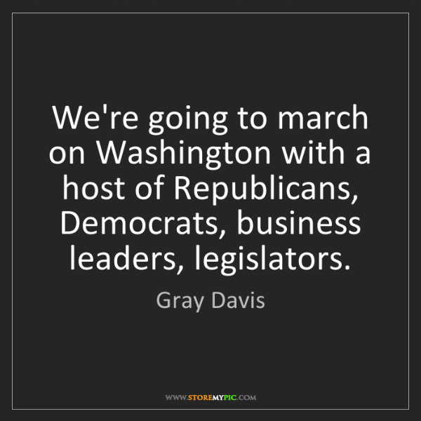 Gray Davis: We're going to march on Washington with a host of Republicans,...