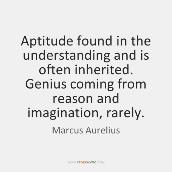Aptitude found in the understanding and is often inherited. Genius coming from ...
