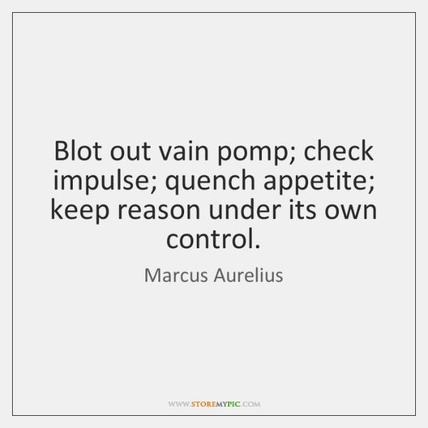 Blot out vain pomp; check impulse; quench appetite; keep reason under its ...