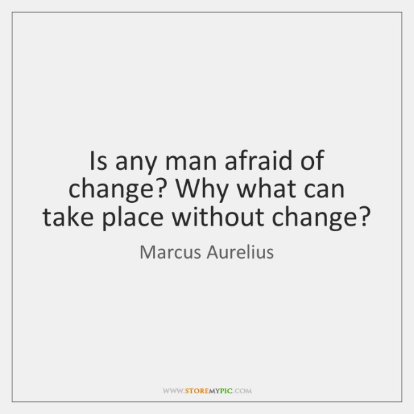 Is any man afraid of change? Why what can take place without ...