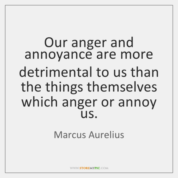 Our anger and annoyance are more detrimental to us than the things ...