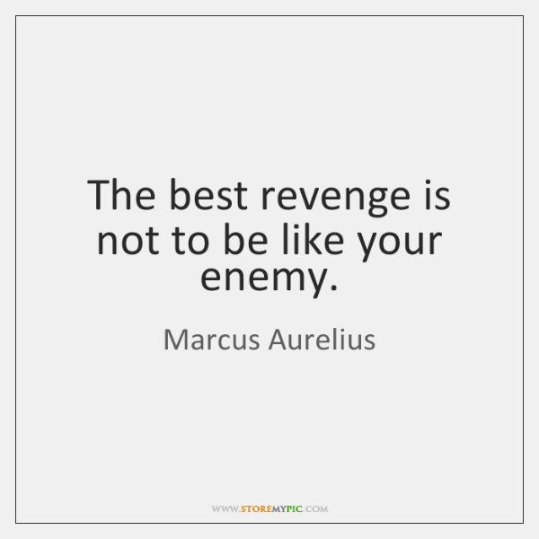 The best revenge is not to be like your enemy.
