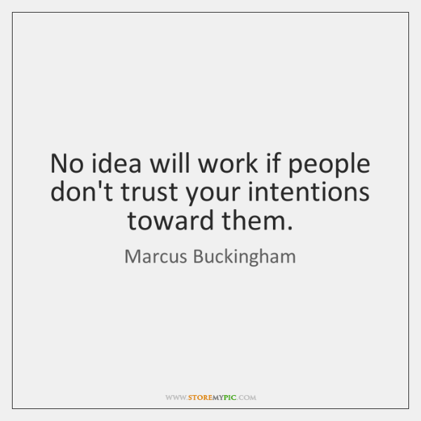 No idea will work if people don't trust your intentions toward them.