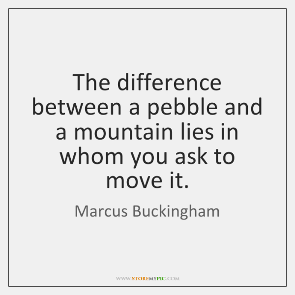 The difference between a pebble and a mountain lies in whom you ...