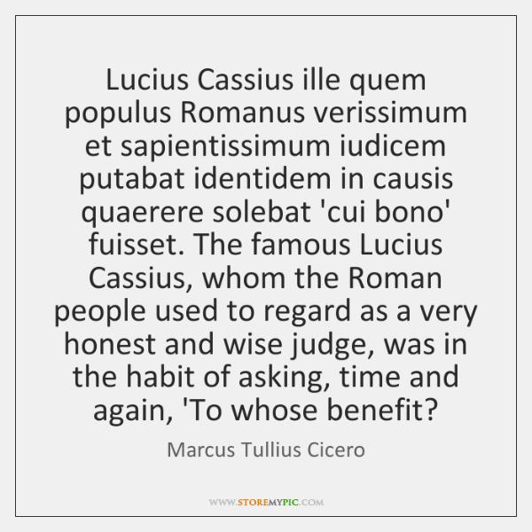 Lucius Cassius ille quem populus Romanus verissimum et sapientissimum iudicem putabat identidem ...