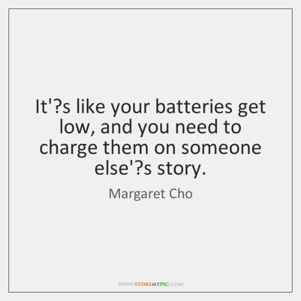 It'?s like your batteries get low, and you need to charge ...