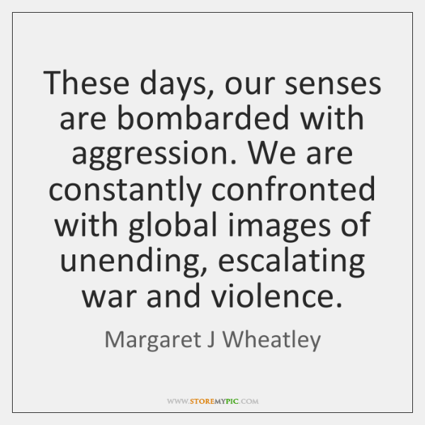 These days, our senses are bombarded with aggression. We are constantly confronted ...