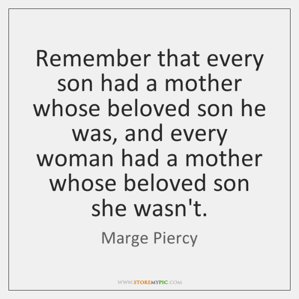Remember that every son had a mother whose beloved son he was, ...