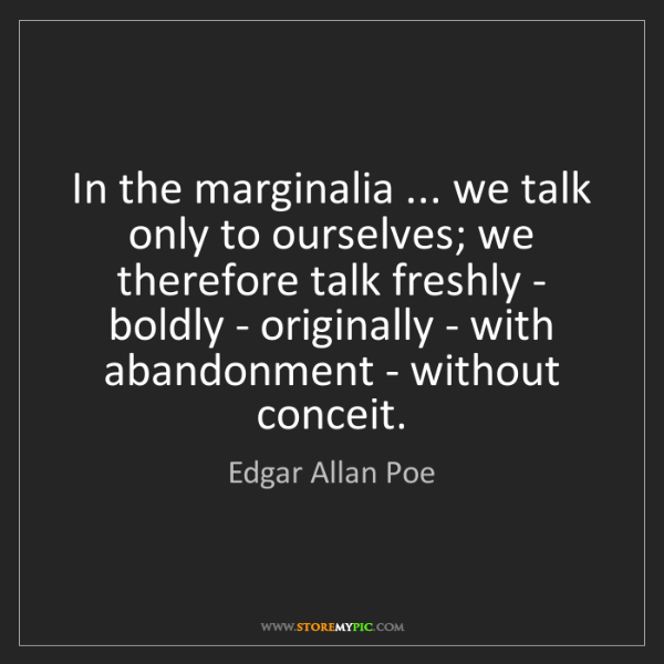Edgar Allan Poe: In the marginalia ... we talk only to ourselves; we therefore...