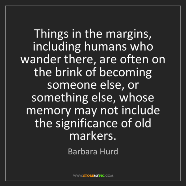 Barbara Hurd: Things in the margins, including humans who wander there,...