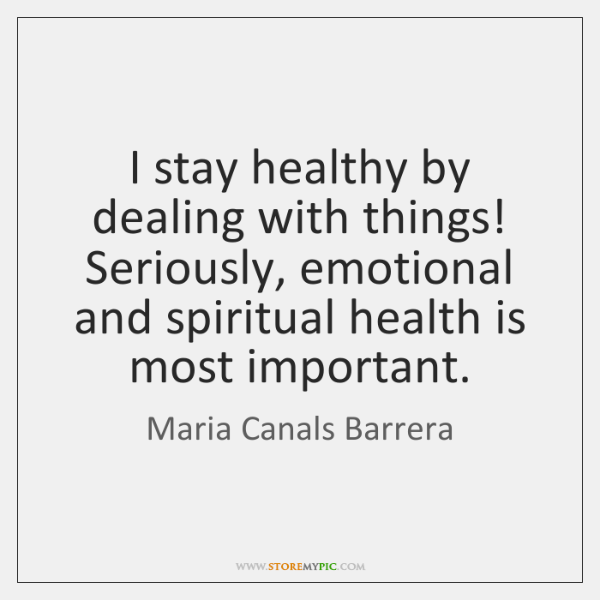 I stay healthy by dealing with things! Seriously, emotional and spiritual health ...