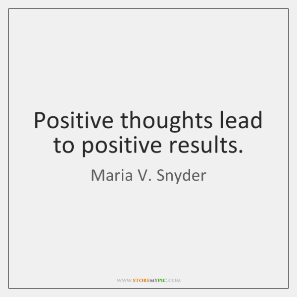 Positive thoughts lead to positive results.