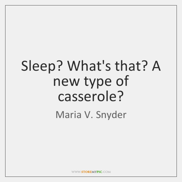 Sleep? What's that? A new type of casserole?