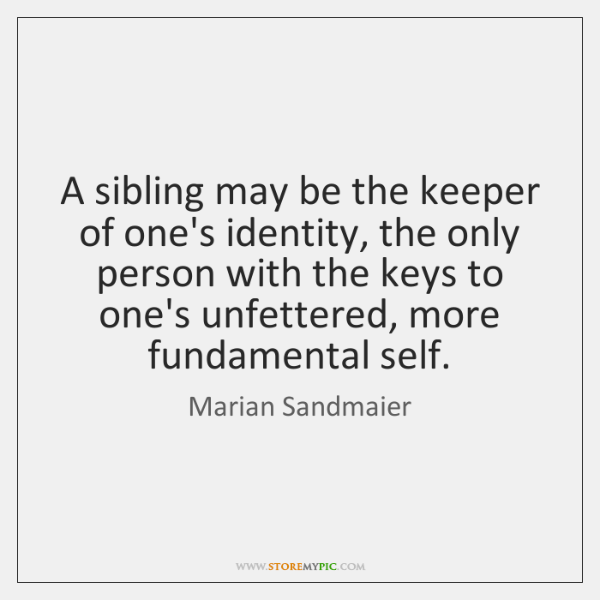 A sibling may be the keeper of one's identity, the only person ...