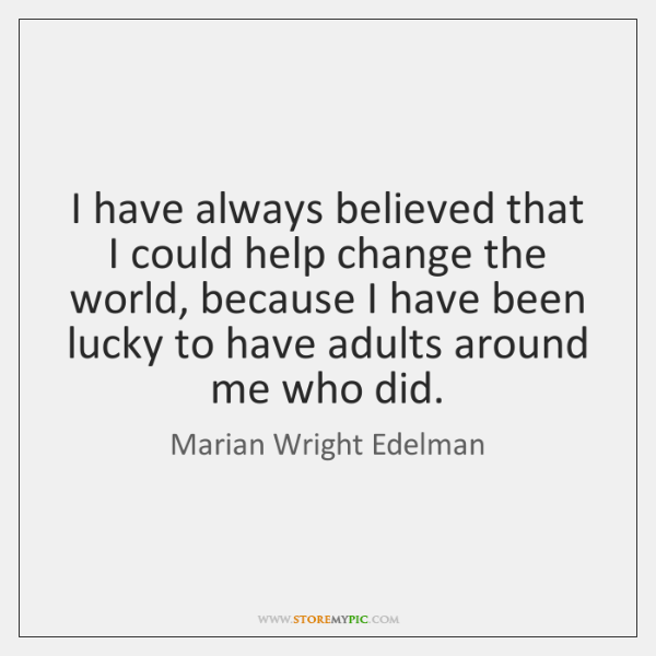 I have always believed that I could help change the world, because ...