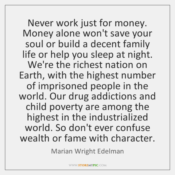 Never work just for money. Money alone won't save your soul or ...