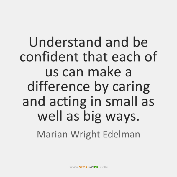 Understand and be confident that each of us can make a difference ...