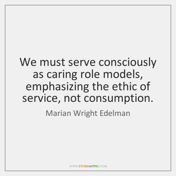 We must serve consciously as caring role models, emphasizing the ethic of ...