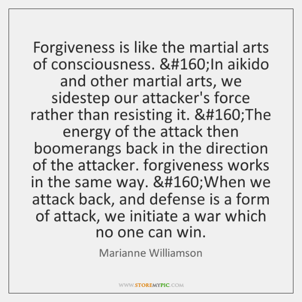 Forgiveness is like the martial arts of consciousness. In aikido and other ...